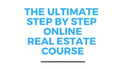 THE ULTIMATE STEP BY STEP ONLINE REAL ESTATE COURSE