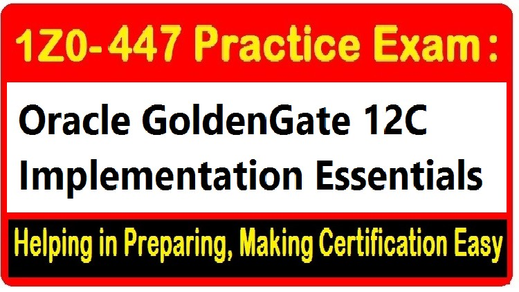 1Z0-447 Practice Exam: Oracle GoldenGate 12c Certification
